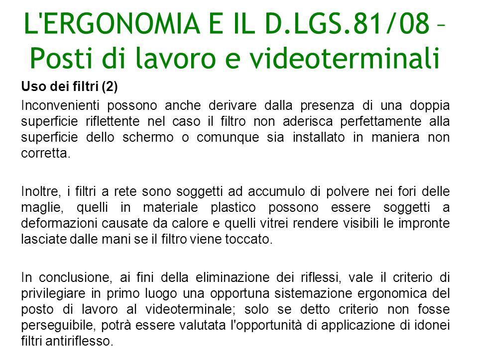 L ERGONOMIA E IL D.LGS.81/08 – Posti di lavoro e videoterminali Uso dei filtri (2) Inconvenienti possono anche derivare dalla presenza di una doppia superficie riflettente nel caso il filtro non aderisca perfettamente alla superficie dello schermo o comunque sia installato in maniera non corretta.