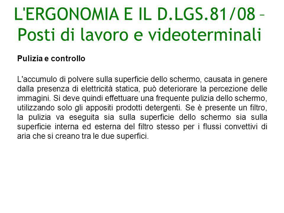 L ERGONOMIA E IL D.LGS.81/08 – Posti di lavoro e videoterminali Pulizia e controllo L accumulo di polvere sulla superficie dello schermo, causata in genere dalla presenza di elettricità statica, può deteriorare la percezione delle immagini.