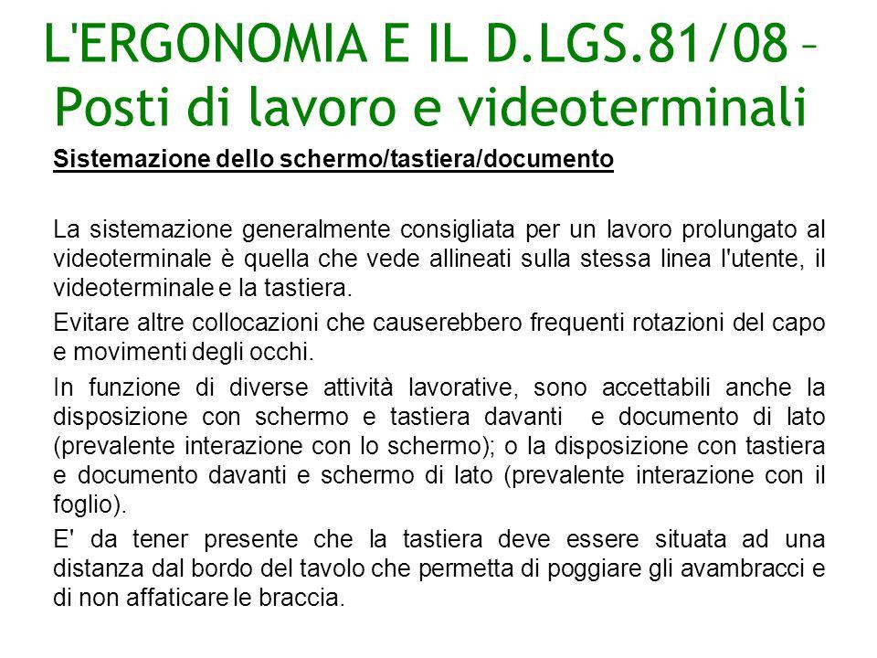 L ERGONOMIA E IL D.LGS.81/08 – Posti di lavoro e videoterminali Sistemazione dello schermo/tastiera/documento La sistemazione generalmente consigliata per un lavoro prolungato al videoterminale è quella che vede allineati sulla stessa linea l utente, il videoterminale e la tastiera.