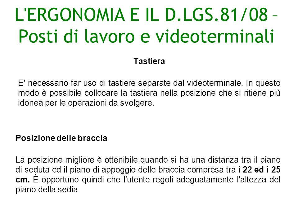 L ERGONOMIA E IL D.LGS.81/08 – Posti di lavoro e videoterminali Tastiera E necessario far uso di tastiere separate dal videoterminale.