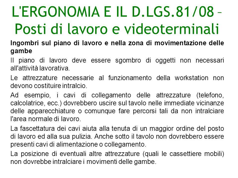 L ERGONOMIA E IL D.LGS.81/08 – Posti di lavoro e videoterminali Ingombri sul piano di lavoro e nella zona di movimentazione delle gambe Il piano di lavoro deve essere sgombro di oggetti non necessari all attività lavorativa.