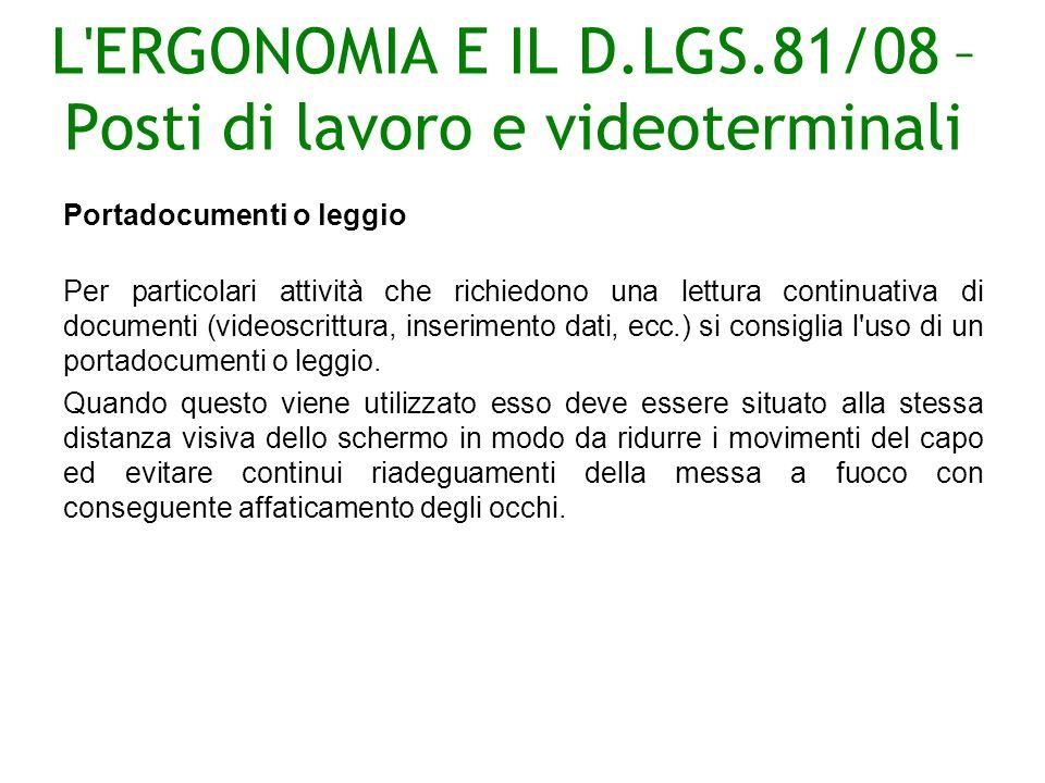 L ERGONOMIA E IL D.LGS.81/08 – Posti di lavoro e videoterminali Portadocumenti o leggio Per particolari attività che richiedono una lettura continuativa di documenti (videoscrittura, inserimento dati, ecc.) si consiglia l uso di un portadocumenti o leggio.