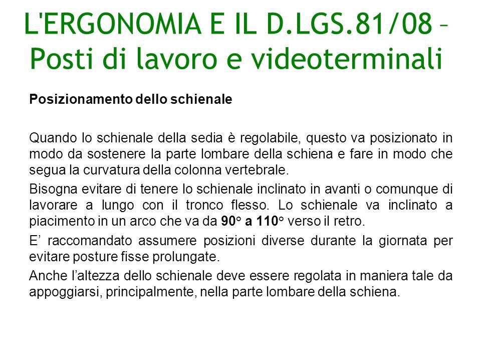 L ERGONOMIA E IL D.LGS.81/08 – Posti di lavoro e videoterminali Posizionamento dello schienale Quando lo schienale della sedia è regolabile, questo va posizionato in modo da sostenere la parte lombare della schiena e fare in modo che segua la curvatura della colonna vertebrale.