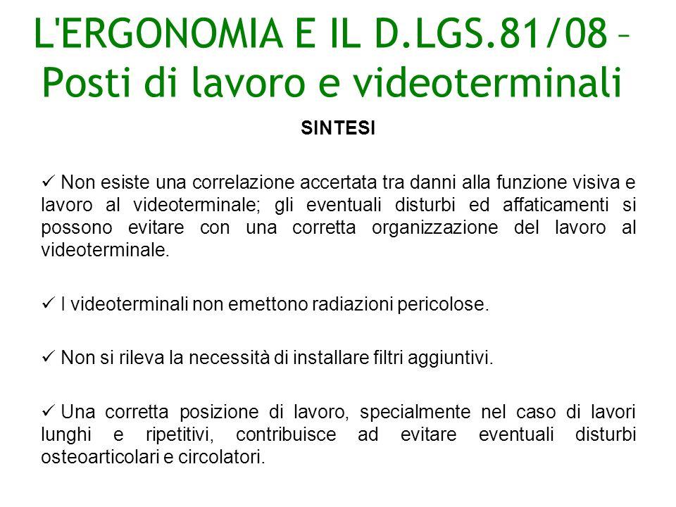 L ERGONOMIA E IL D.LGS.81/08 – Posti di lavoro e videoterminali SINTESI Non esiste una correlazione accertata tra danni alla funzione visiva e lavoro al videoterminale; gli eventuali disturbi ed affaticamenti si possono evitare con una corretta organizzazione del lavoro al videoterminale.