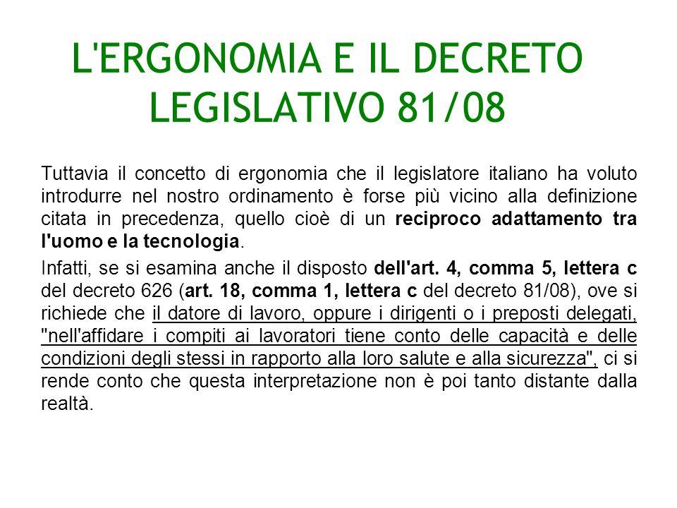 L ERGONOMIA E IL DECRETO LEGISLATIVO 81/08 Tuttavia il concetto di ergonomia che il legislatore italiano ha voluto introdurre nel nostro ordinamento è forse più vicino alla definizione citata in precedenza, quello cioè di un reciproco adattamento tra l uomo e la tecnologia.