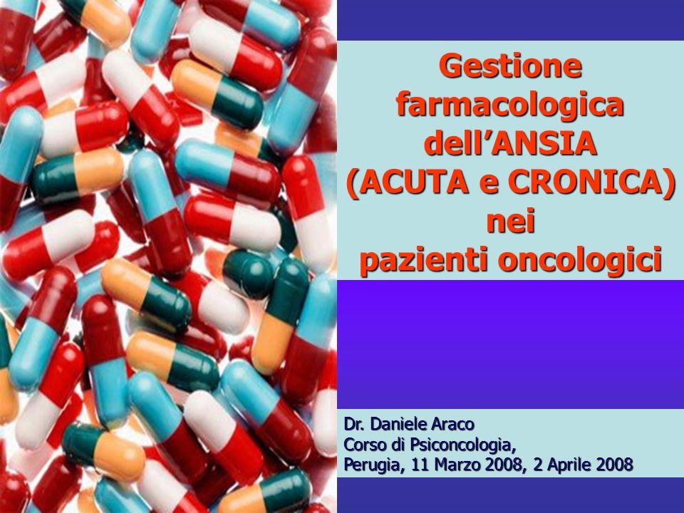 Dr. Daniele Araco Corso di Psiconcologia, Perugia, 11 Marzo 2008, 2 Aprile 2008 Gestione farmacologica dellANSIA (ACUTA e CRONICA) nei pazienti oncolo