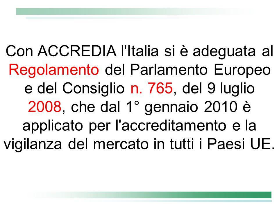 Con ACCREDIA l'Italia si è adeguata al Regolamento del Parlamento Europeo e del Consiglio n. 765, del 9 luglio 2008, che dal 1° gennaio 2010 è applica