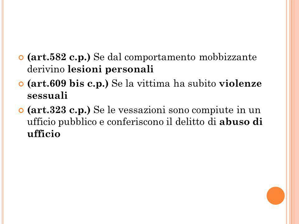 (art.582 c.p.) Se dal comportamento mobbizzante derivino lesioni personali (art.609 bis c.p.) Se la vittima ha subito violenze sessuali (art.323 c.p.) Se le vessazioni sono compiute in un ufficio pubblico e conferiscono il delitto di abuso di ufficio