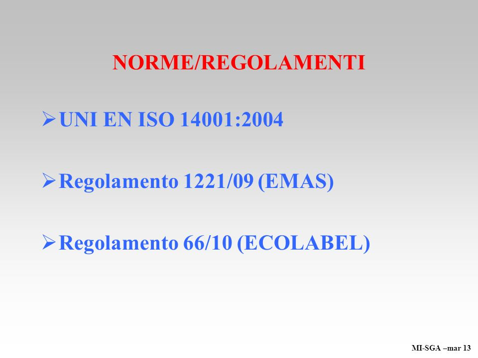 NORME/REGOLAMENTI UNI EN ISO 14001:2004 Regolamento 1221/09 (EMAS) Regolamento 66/10 (ECOLABEL) MI-SGA –mar 13