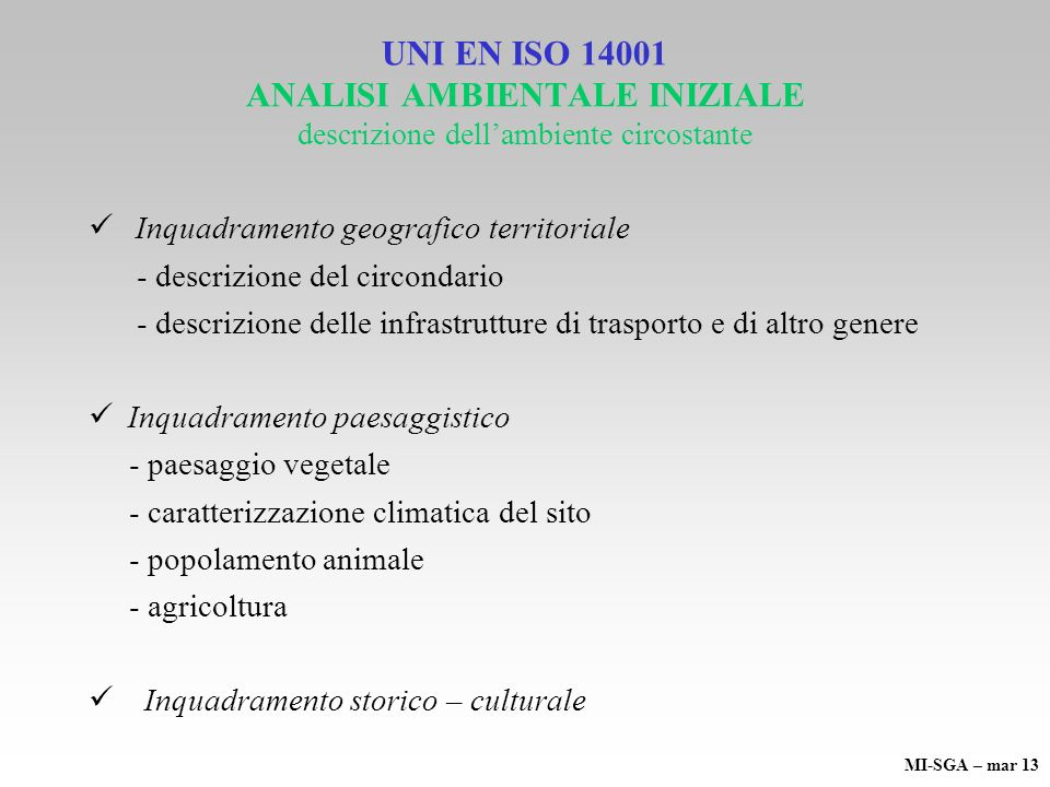 UNI EN ISO 14001 ANALISI AMBIENTALE INIZIALE descrizione dellambiente circostante Inquadramento geografico territoriale - descrizione del circondario - descrizione delle infrastrutture di trasporto e di altro genere Inquadramento paesaggistico - paesaggio vegetale - caratterizzazione climatica del sito - popolamento animale - agricoltura Inquadramento storico – culturale MI-SGA – mar 13