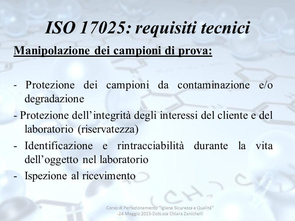 ISO 17025: requisiti tecnici Manipolazione dei campioni di prova: - Protezione dei campioni da contaminazione e/o degradazione - Protezione dellintegr