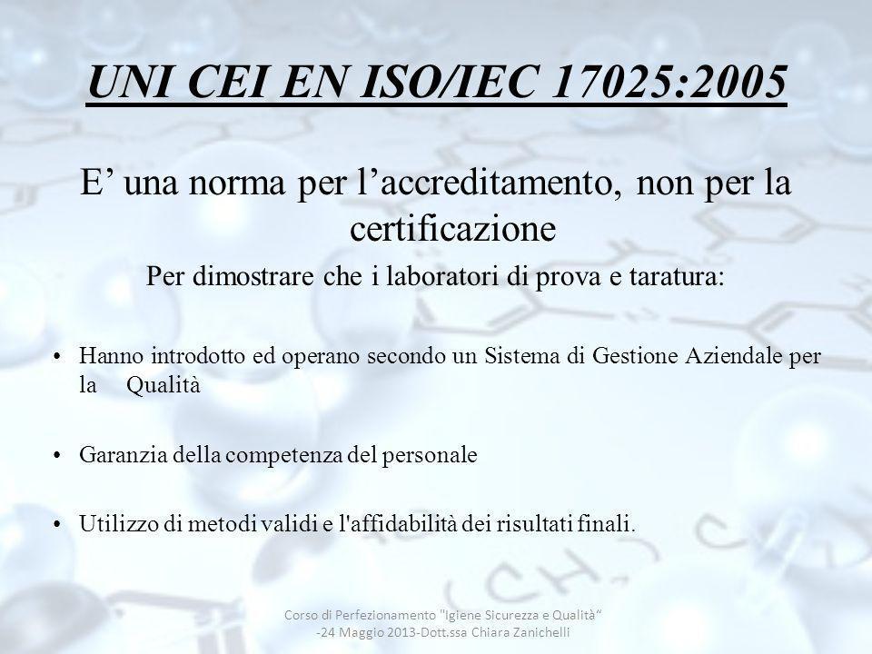 Garanzia della Qualità dei dati UNI CEI EN ISO/IEC 17025:2005 Requisiti generali per la competenza dei laboratori di prova e di taratura UNI CEI EN ISO/IEC 17025:2005 Requisiti generali per la competenza dei laboratori di prova e di taratura Requisiti della Norma Organizzativi-Gestionali UNI EN ISO 9001:2008 Tecnici UNI CEI EN ISO/IEC 17025:2005 Corso di Perfezionamento Igiene Sicurezza e Qualità Chiara Zanichelli -24 Maggio 2013 - dott.ssa Chiara Zanichelli