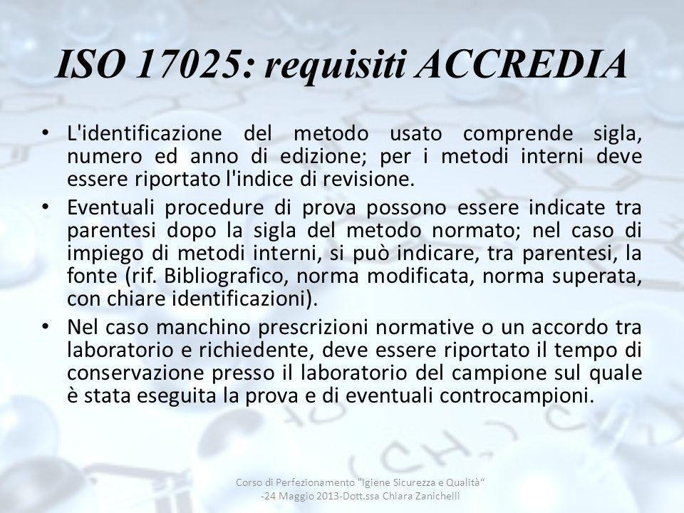 ISO 17025: requisiti ACCREDIA L'identificazione del metodo usato comprende sigla, numero ed anno di edizione; per i metodi interni deve essere riporta