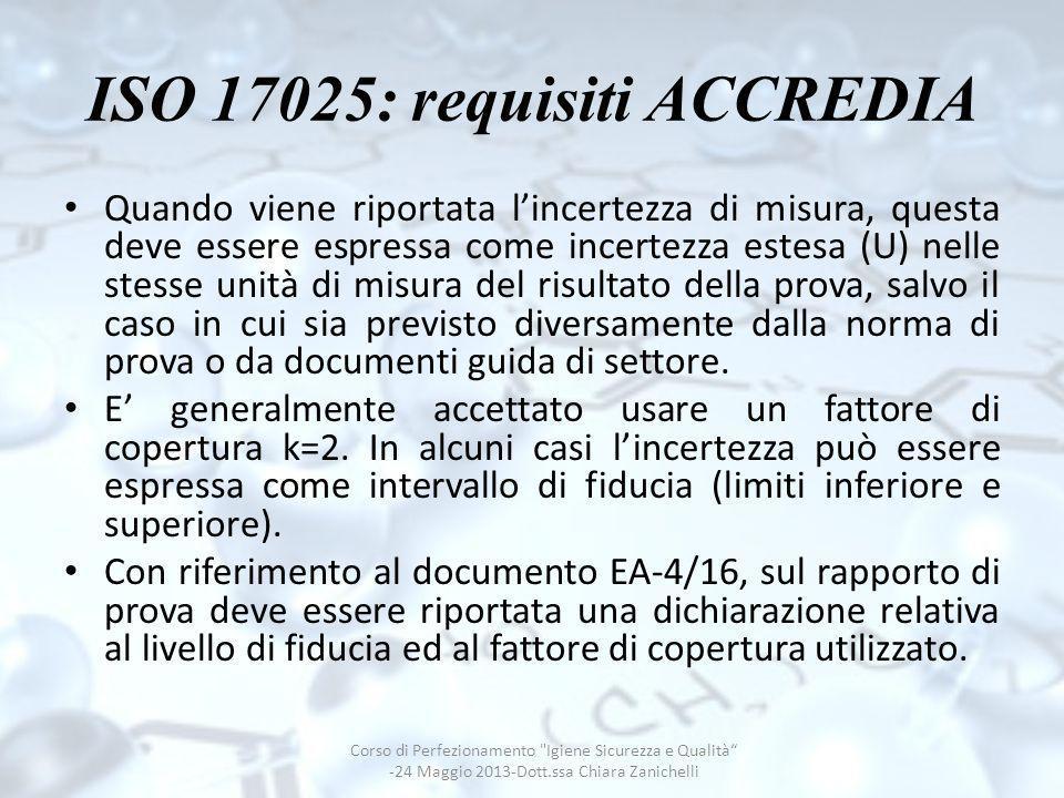 ISO 17025: requisiti ACCREDIA Quando viene riportata lincertezza di misura, questa deve essere espressa come incertezza estesa (U) nelle stesse unità