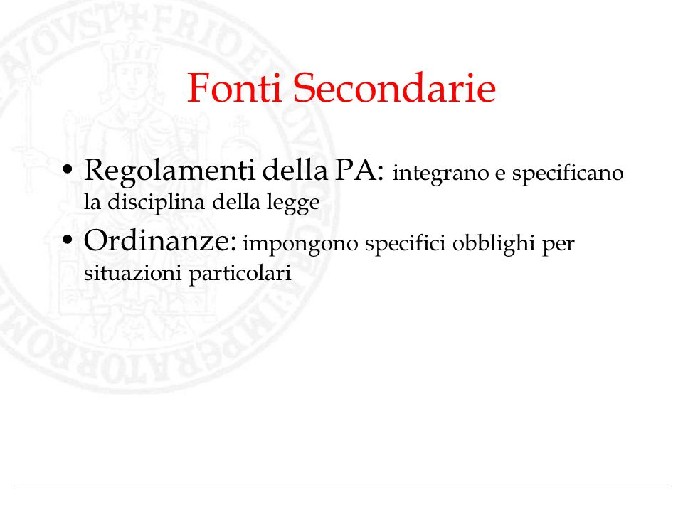 Fonti Secondarie Regolamenti della PA: integrano e specificano la disciplina della legge Ordinanze: impongono specifici obblighi per situazioni partic