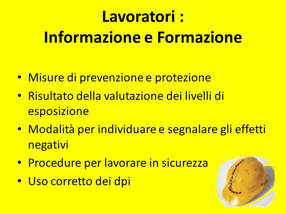 Lavoratori : Informazione e Formazione Misure di prevenzione e protezione Risultato della valutazione dei livelli di esposizione Modalità per individu