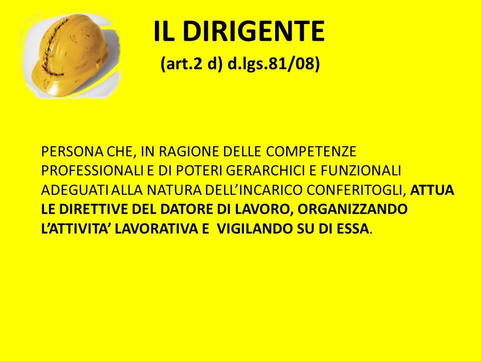 IL DIRIGENTE (art.2 d) d.lgs.81/08) PERSONA CHE, IN RAGIONE DELLE COMPETENZE PROFESSIONALI E DI POTERI GERARCHICI E FUNZIONALI ADEGUATI ALLA NATURA DE