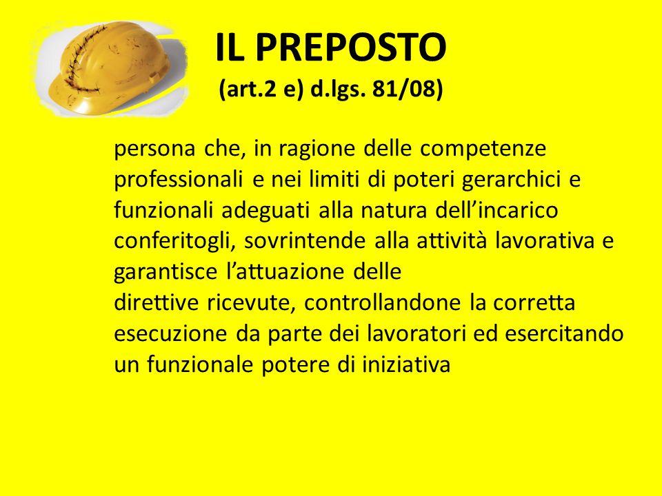 IL PREPOSTO (art.2 e) d.lgs. 81/08) persona che, in ragione delle competenze professionali e nei limiti di poteri gerarchici e funzionali adeguati all