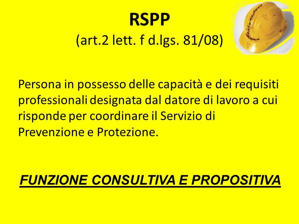 RSPP (art.2 lett. f d.lgs. 81/08) Persona in possesso delle capacità e dei requisiti professionali designata dal datore di lavoro a cui risponde per c