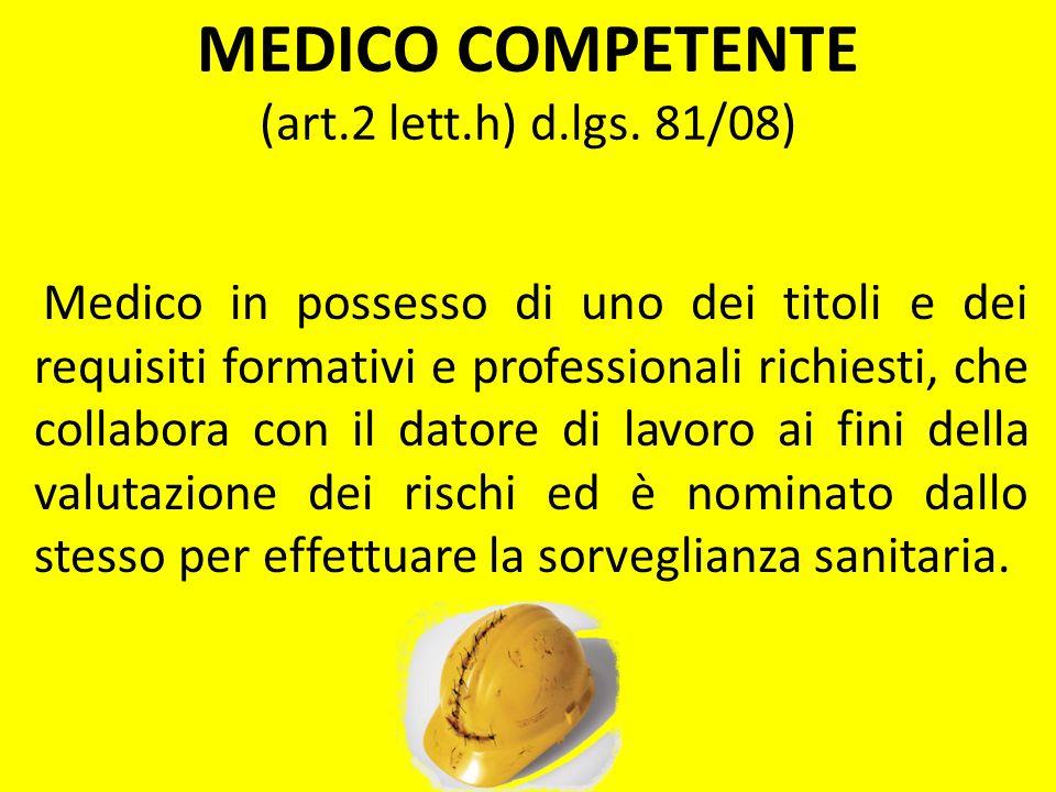 MEDICO COMPETENTE (art.2 lett.h) d.lgs. 81/08) Medico in possesso di uno dei titoli e dei requisiti formativi e professionali richiesti, che collabora