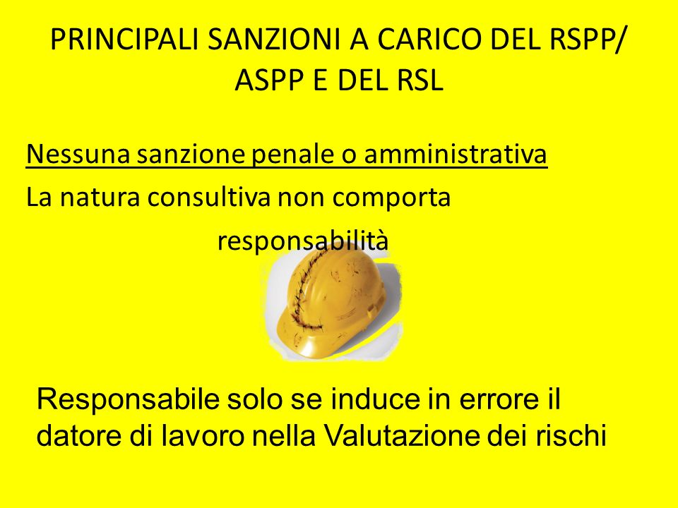 PRINCIPALI SANZIONI A CARICO DEL RSPP/ ASPP E DEL RSL Nessuna sanzione penale o amministrativa La natura consultiva non comporta responsabilità Respon