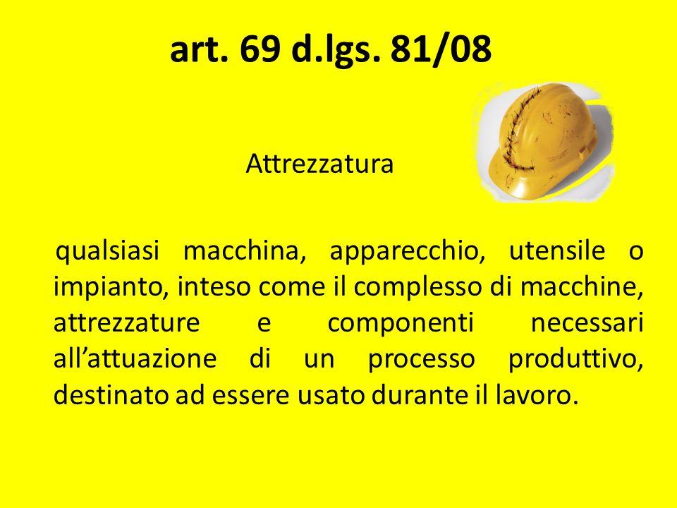 art. 69 d.lgs. 81/08 Attrezzatura qualsiasi macchina, apparecchio, utensile o impianto, inteso come il complesso di macchine, attrezzature e component