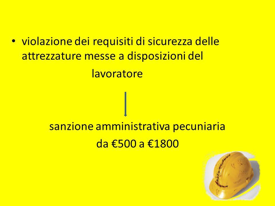 violazione dei requisiti di sicurezza delle attrezzature messe a disposizioni del lavoratore sanzione amministrativa pecuniaria da 500 a 1800