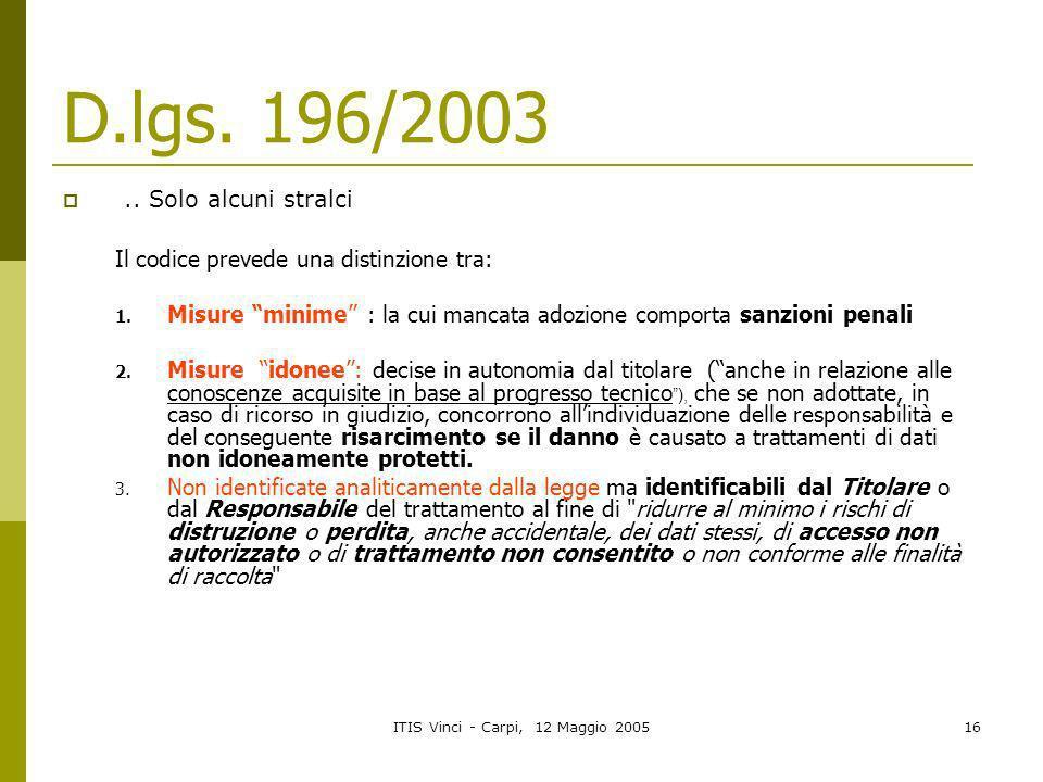 ITIS Vinci - Carpi, 12 Maggio 200516 D.lgs. 196/2003.. Solo alcuni stralci Il codice prevede una distinzione tra: 1. Misure minime : la cui mancata ad