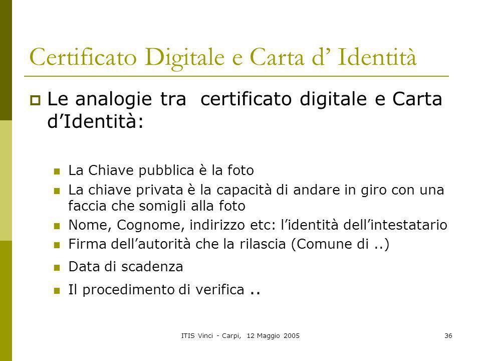 ITIS Vinci - Carpi, 12 Maggio 200536 Certificato Digitale e Carta d Identità Le analogie tra certificato digitale e Carta dIdentità: La Chiave pubblic