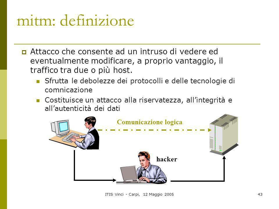 ITIS Vinci - Carpi, 12 Maggio 200543 mitm: definizione Attacco che consente ad un intruso di vedere ed eventualmente modificare, a proprio vantaggio,