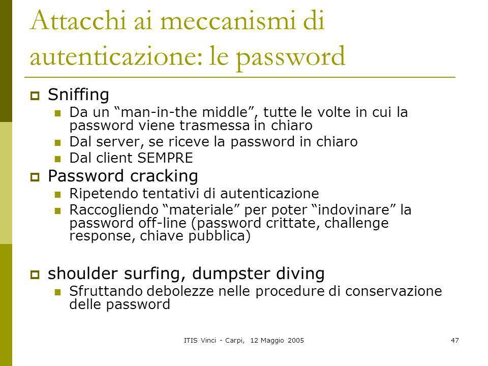 ITIS Vinci - Carpi, 12 Maggio 200547 Attacchi ai meccanismi di autenticazione: le password Sniffing Da un man-in-the middle, tutte le volte in cui la