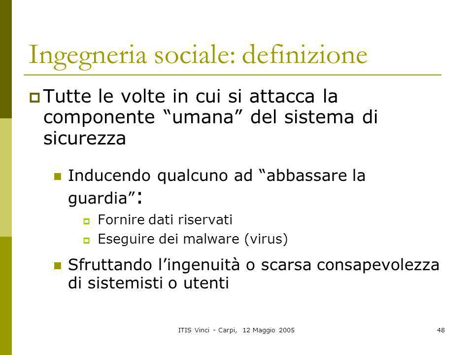 ITIS Vinci - Carpi, 12 Maggio 200548 Ingegneria sociale: definizione Tutte le volte in cui si attacca la componente umana del sistema di sicurezza Ind