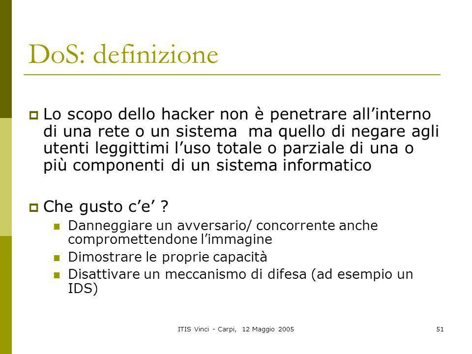 ITIS Vinci - Carpi, 12 Maggio 200551 DoS: definizione Lo scopo dello hacker non è penetrare allinterno di una rete o un sistema ma quello di negare ag
