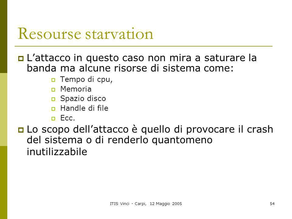 ITIS Vinci - Carpi, 12 Maggio 200554 Resourse starvation Lattacco in questo caso non mira a saturare la banda ma alcune risorse di sistema come: Tempo