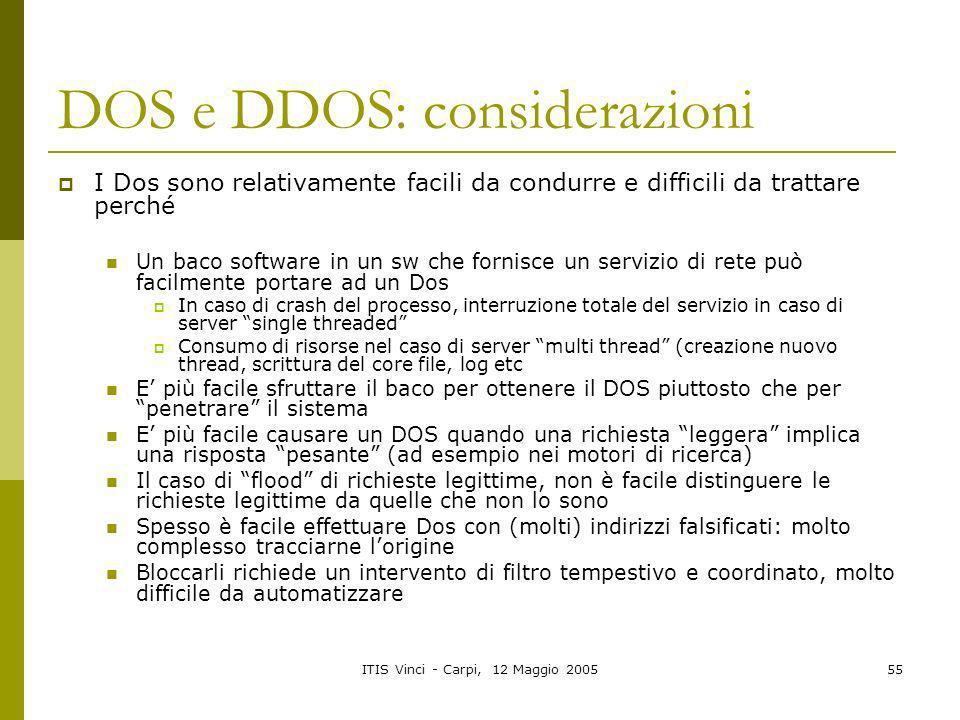 ITIS Vinci - Carpi, 12 Maggio 200555 DOS e DDOS: considerazioni I Dos sono relativamente facili da condurre e difficili da trattare perché Un baco sof