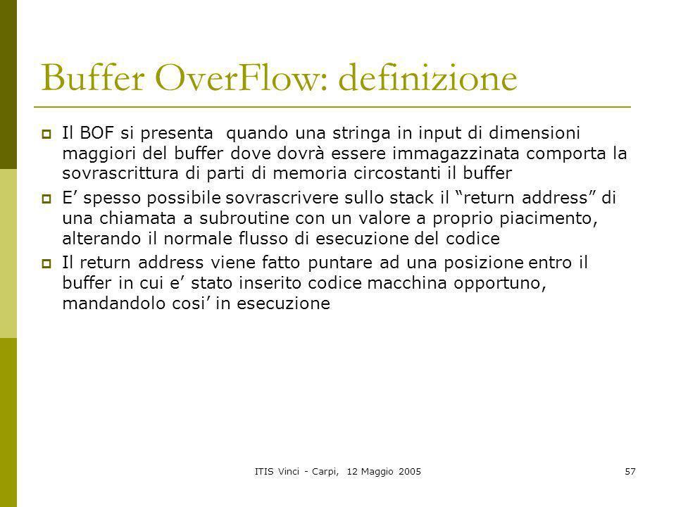 ITIS Vinci - Carpi, 12 Maggio 200557 Buffer OverFlow: definizione Il BOF si presenta quando una stringa in input di dimensioni maggiori del buffer dov