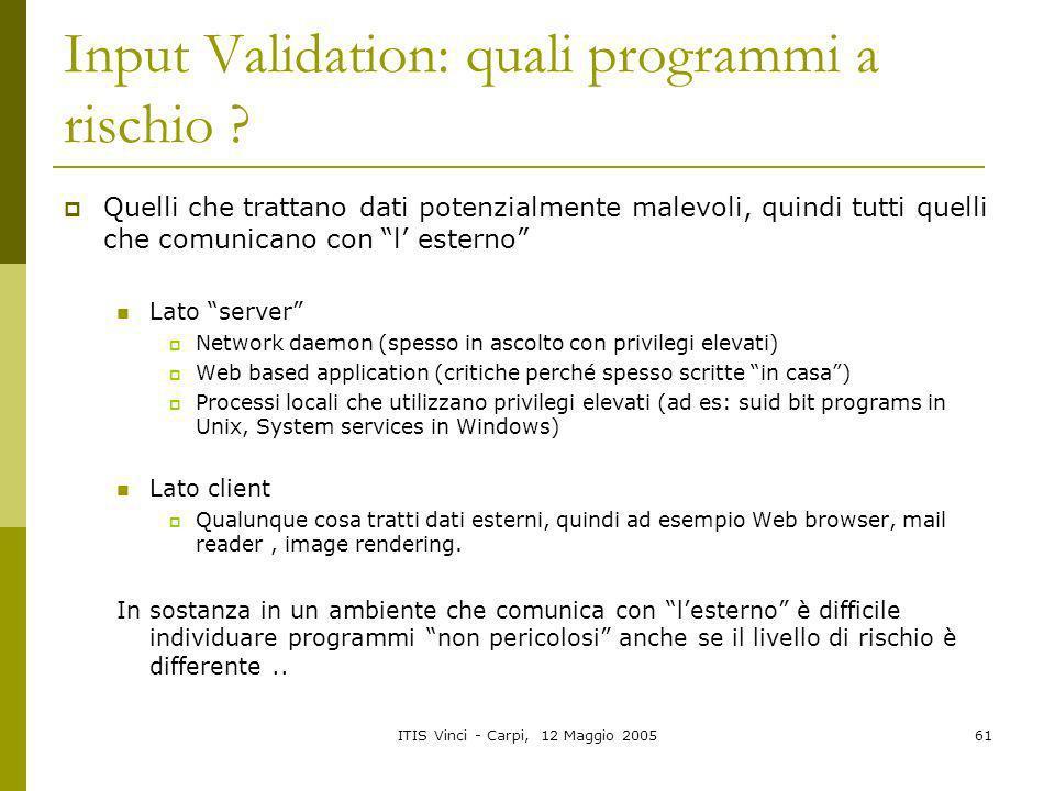ITIS Vinci - Carpi, 12 Maggio 200561 Input Validation: quali programmi a rischio ? Quelli che trattano dati potenzialmente malevoli, quindi tutti quel