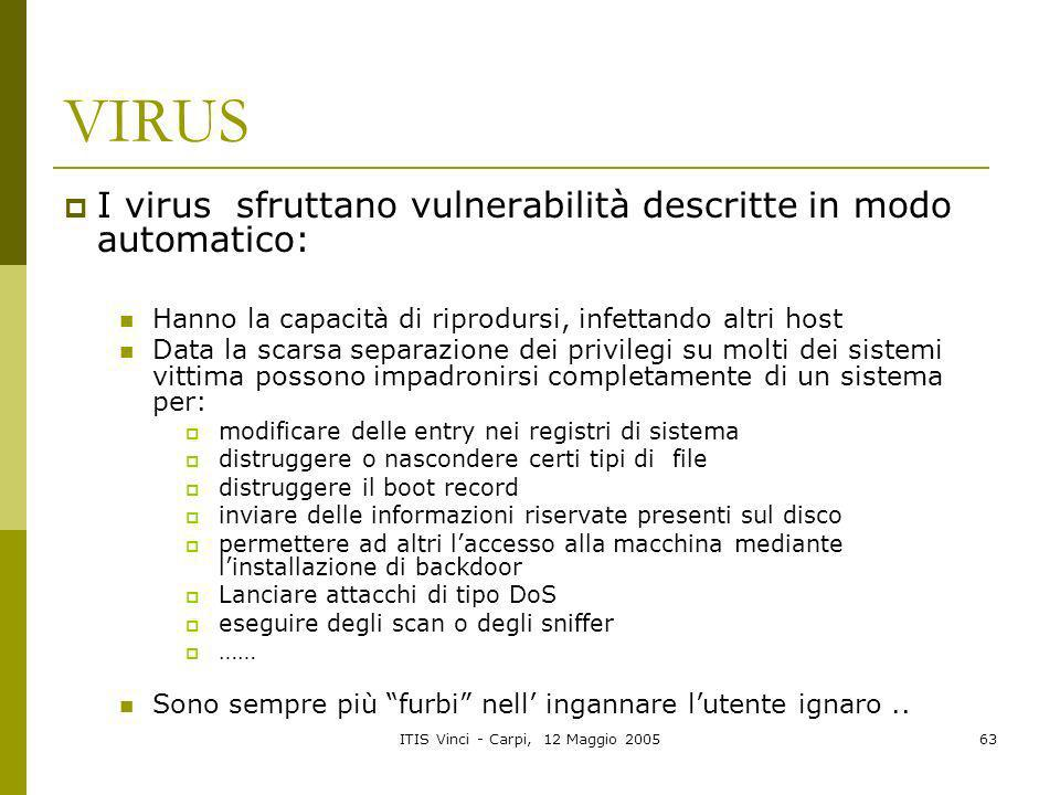 ITIS Vinci - Carpi, 12 Maggio 200563 VIRUS I virus sfruttano vulnerabilità descritte in modo automatico: Hanno la capacità di riprodursi, infettando a