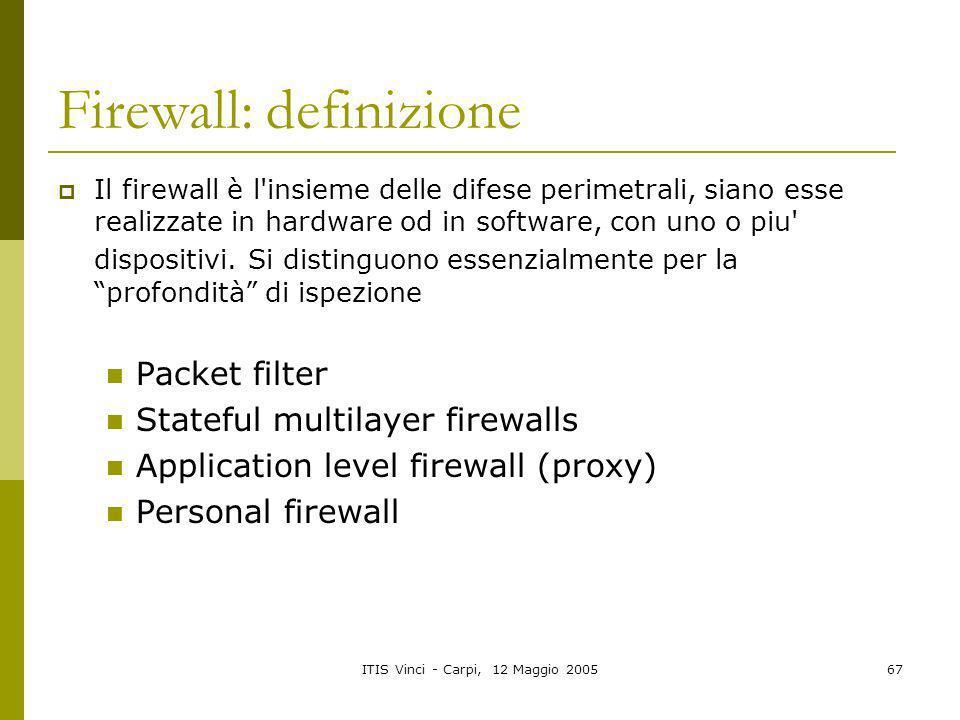 ITIS Vinci - Carpi, 12 Maggio 200567 Firewall: definizione Il firewall è l'insieme delle difese perimetrali, siano esse realizzate in hardware od in s