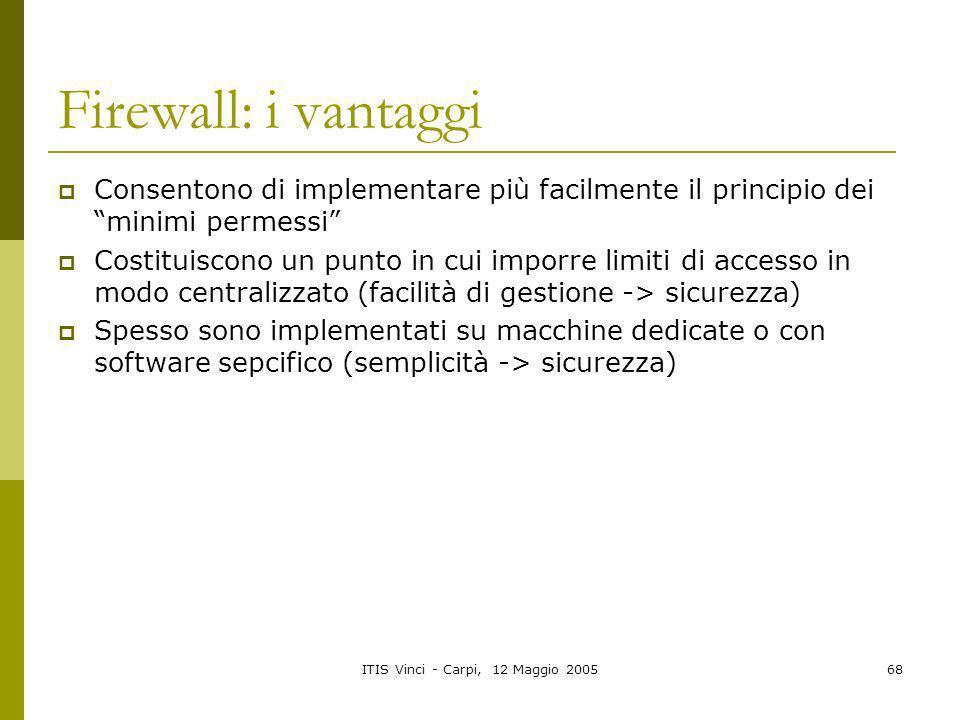 ITIS Vinci - Carpi, 12 Maggio 200568 Firewall: i vantaggi Consentono di implementare più facilmente il principio dei minimi permessi Costituiscono un
