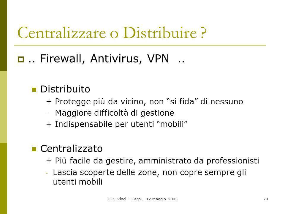 ITIS Vinci - Carpi, 12 Maggio 200570 Centralizzare o Distribuire ?.. Firewall, Antivirus, VPN.. Distribuito + Protegge più da vicino, non si fida di n