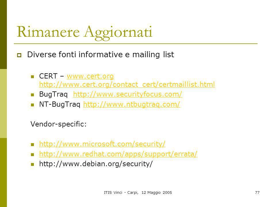 ITIS Vinci - Carpi, 12 Maggio 200577 Rimanere Aggiornati Diverse fonti informative e mailing list CERT – www.cert.org http://www.cert.org/contact_cert