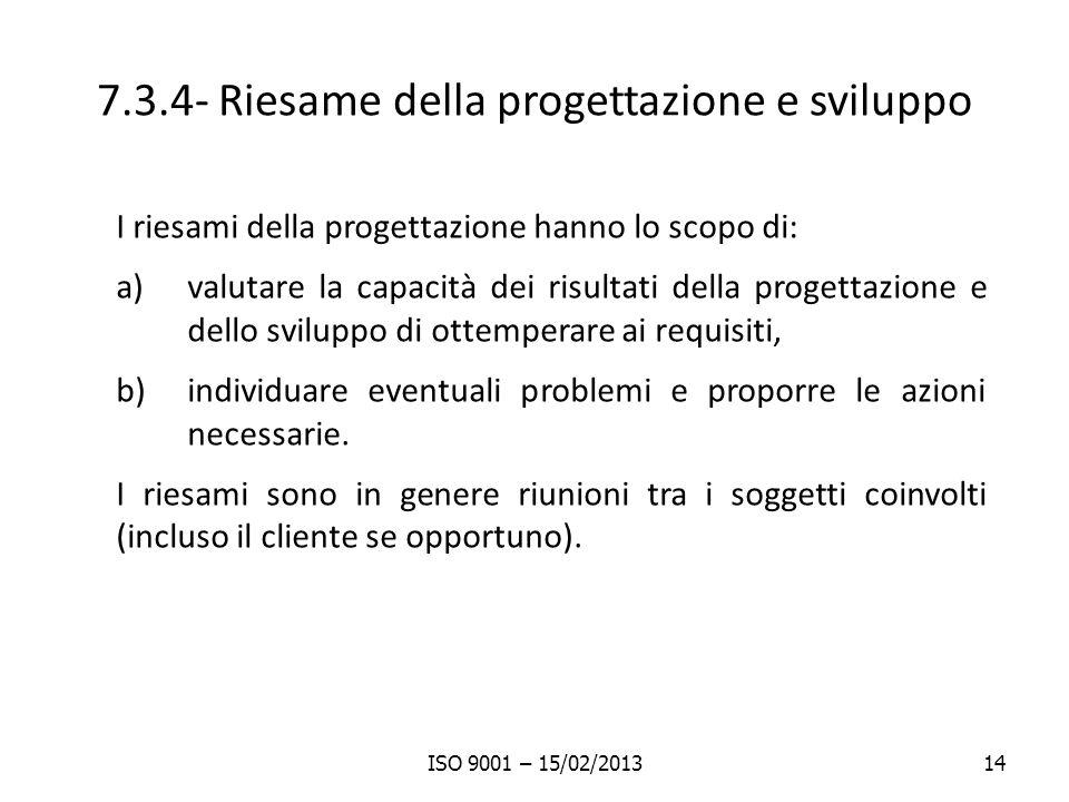 7.3.4- Riesame della progettazione e sviluppo I riesami della progettazione hanno lo scopo di: a)valutare la capacità dei risultati della progettazione e dello sviluppo di ottemperare ai requisiti, b)individuare eventuali problemi e proporre le azioni necessarie.