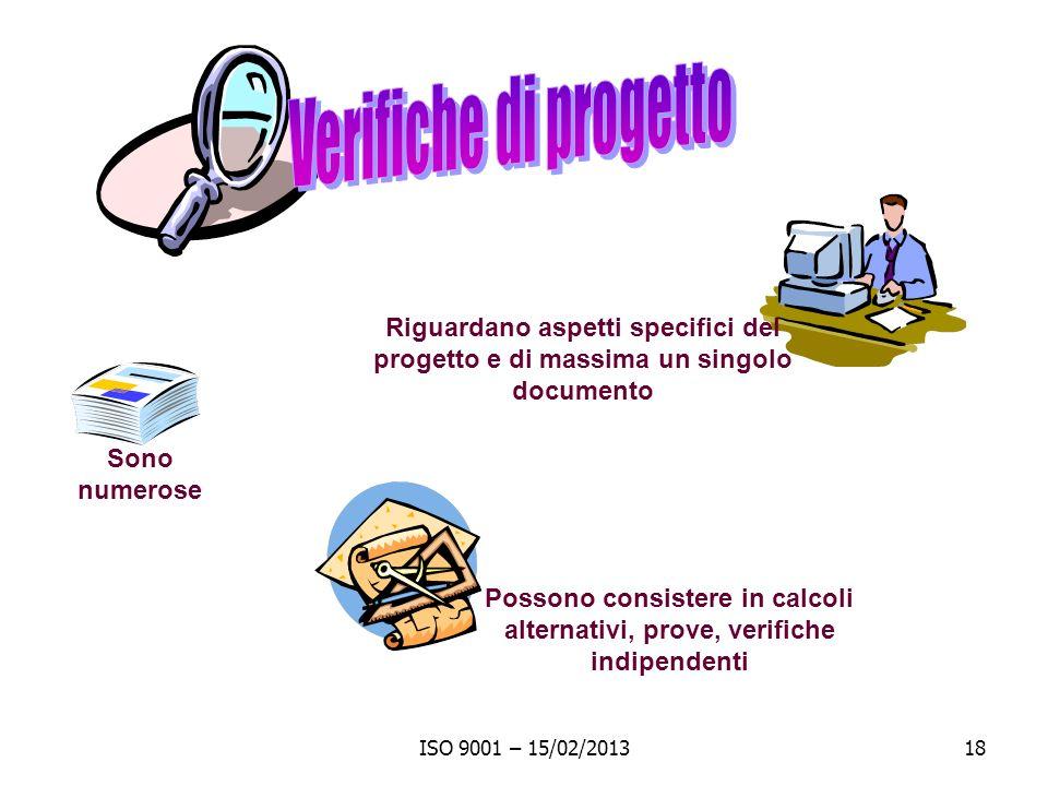 ISO 9001 – 15/02/201318 Possono consistere in calcoli alternativi, prove, verifiche indipendenti Riguardano aspetti specifici del progetto e di massima un singolo documento Sono numerose