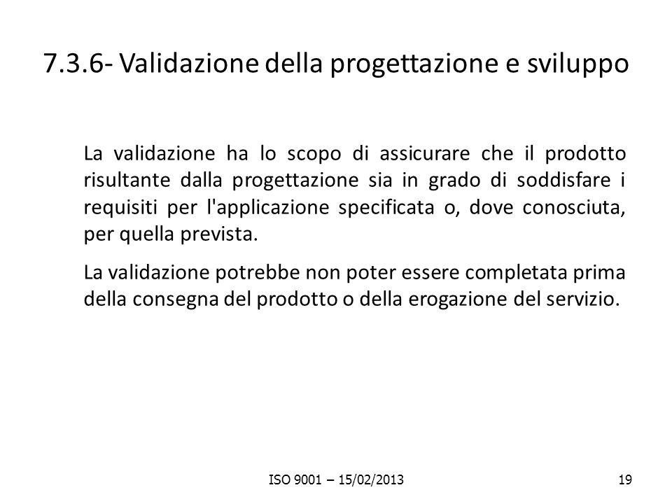 7.3.6- Validazione della progettazione e sviluppo La validazione ha lo scopo di assicurare che il prodotto risultante dalla progettazione sia in grado di soddisfare i requisiti per l applicazione specificata o, dove conosciuta, per quella prevista.