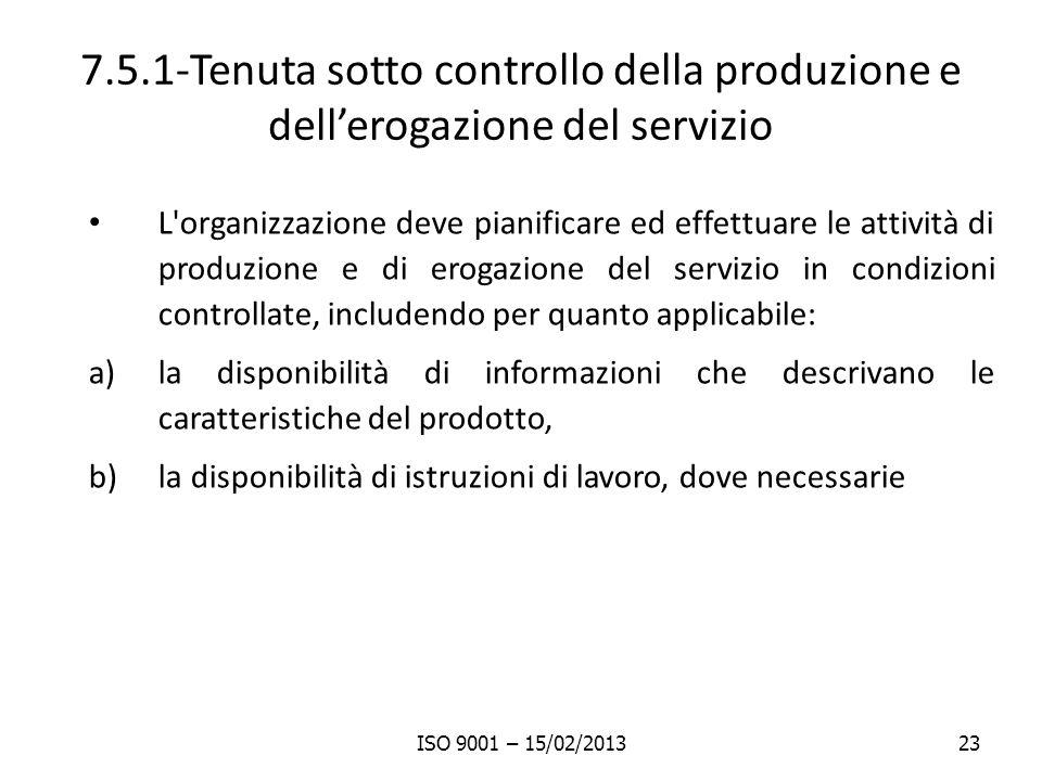 7.5.1-Tenuta sotto controllo della produzione e dellerogazione del servizio L organizzazione deve pianificare ed effettuare le attività di produzione e di erogazione del servizio in condizioni controllate, includendo per quanto applicabile: a)la disponibilità di informazioni che descrivano le caratteristiche del prodotto, b)la disponibilità di istruzioni di lavoro, dove necessarie ISO 9001 – 15/02/201323
