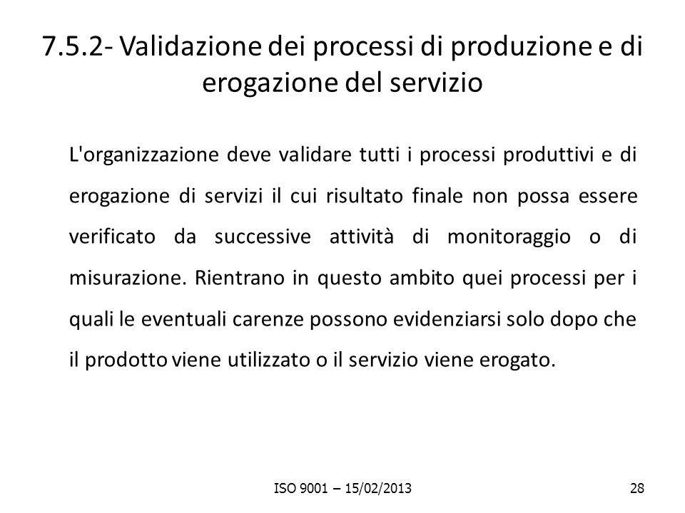 7.5.2- Validazione dei processi di produzione e di erogazione del servizio L organizzazione deve validare tutti i processi produttivi e di erogazione di servizi il cui risultato finale non possa essere verificato da successive attività di monitoraggio o di misurazione.