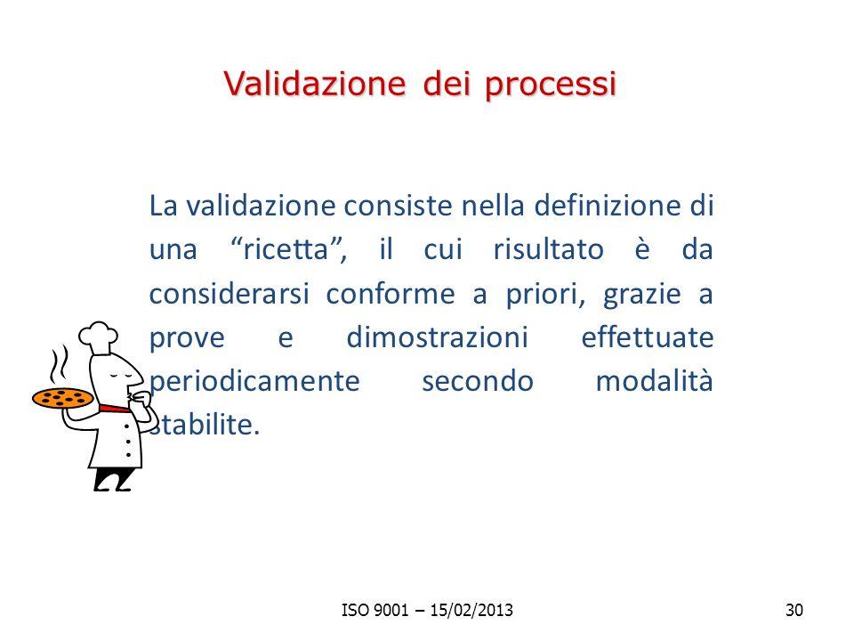 Validazione dei processi La validazione consiste nella definizione di una ricetta, il cui risultato è da considerarsi conforme a priori, grazie a prove e dimostrazioni effettuate periodicamente secondo modalità stabilite.