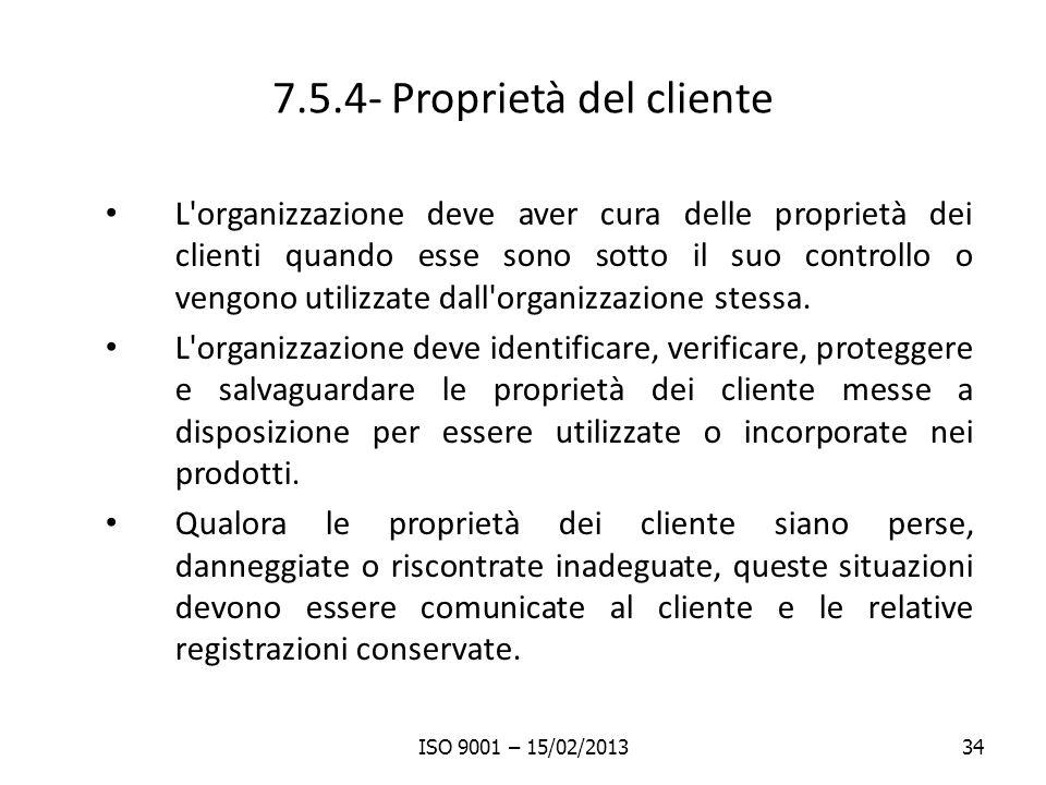 7.5.4- Proprietà del cliente L organizzazione deve aver cura delle proprietà dei clienti quando esse sono sotto il suo controllo o vengono utilizzate dall organizzazione stessa.