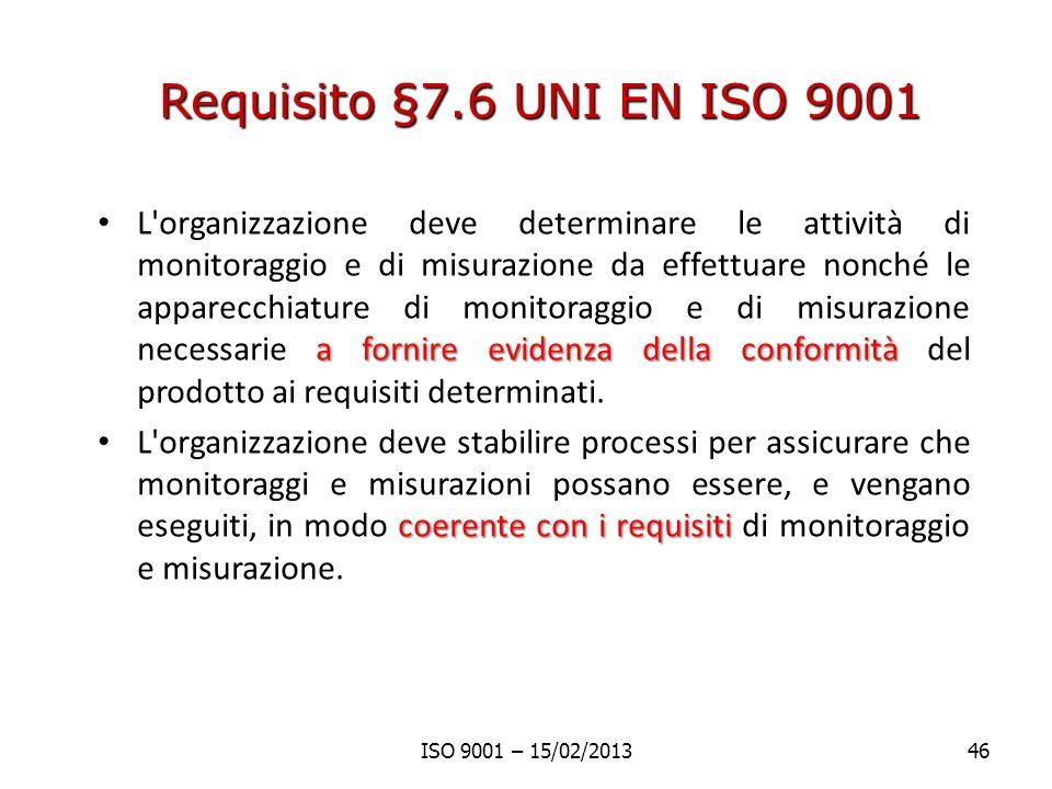 Requisito §7.6 UNI EN ISO 9001 a fornire evidenza della conformità L organizzazione deve determinare le attività di monitoraggio e di misurazione da effettuare nonché le apparecchiature di monitoraggio e di misurazione necessarie a fornire evidenza della conformità del prodotto ai requisiti determinati.